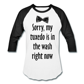 my tuxedo is in the wash right now t-shirts
