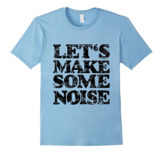 Lets make some noise t-shirts